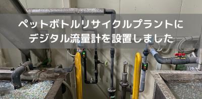 ペットボトルリサイクルプラントにデジタル流量計を設置しました