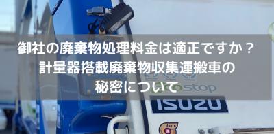 御社の廃棄物処理料金は適正ですか?計量器搭載廃棄物収集運搬車の秘密について
