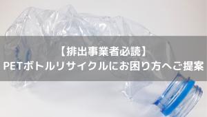 【排出事業者必読】 ペットボトルリサイクルにお困り方へご提案