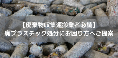 【廃棄物収集運搬業者必読】 廃プラスチック処分にお困り方へご提案