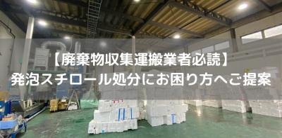 【廃棄物収集運搬業者必読】 発泡スチロール処分にお困り方へご提案