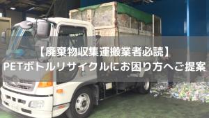 【廃棄物収集運搬業者必読】PETボトルリサイクルにお困り方へご提案