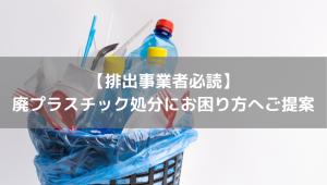 【排出事業者必読】 廃プラスチック処分にお困り方へご提案